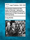 Introductory lecture to the study of the law : delivered before the students of the law department of the University of Pennsylvania, Craig Biddle, 1240004737