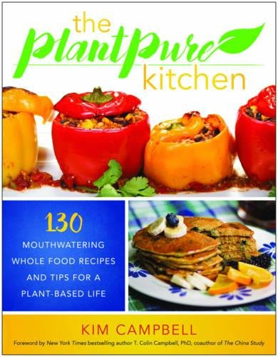 The PlantPure Kitchen: 130 Mouthwatering, Whole Food Recipes and Tips for a Plant-Based Life by Kim Campbell