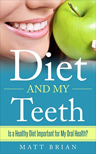 Diet and My Teeth: Is a Healthy Diet Important for My Oral Health? by [Brian, Matt]