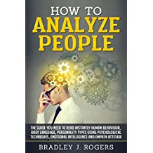 How To Analyze People: The Guide You Need To Read Instantly Human Behaviour, Body Language, Personality Types Using Psychological Techniques, Emotional Intelligence And Empath Attitude