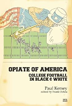 Opiate of America: College Football in Black and White by [Kersey, Paul]