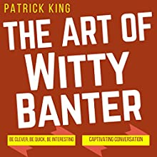 The Art of Witty Banter: Be Clever, Be Quick, Be Interesting - Create Captivating Conversation Audiobook by Patrick King Narrated by Joe Hempel