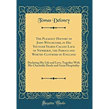 The Pleasant History of John Winchcomb, in His Younger Yeares Called Lack of Newberie, the Famous and Worthy Clothier of England: Declaring His Life ... Deeds and Great Hospitality (Classic Reprint)