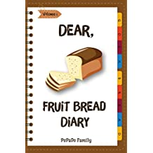 Dear, Fruit Bread Diary: Make An Awesome Month With 31 Best Fruit Bread Recipes! (Cranberry Bread Book, Cranberry Bread Recipe, Pumpkin Bread Cookbook, Pumpkin Bread Recipe) [Volume 1]