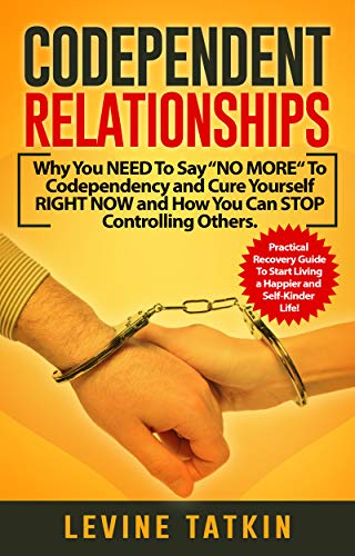 "Codependent Relationships: Why You NEED To Say ""NO MORE"" To Codependency and Cure Yourself RIGHT NOW and How You Can STOP Controlling Others. Practical Recovery Guide! by [Tatkin, Levine, People, Melody]"