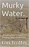 Murky Water.: . A Caregiver's Guide to Dealing with Dementia