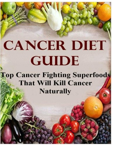 Cancer Diet Guide: Top Cancer Fighting Superfoods That Will Kill Cancer ()