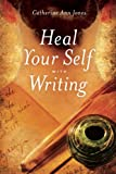 Heal Your Self with Writing, Catherine Ann Jones, 1611250161