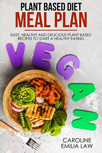 Plant-Based Diet Meal Plan: Easy, Healthy and Delicious Plant-Based Recipes to Start a Healthy Eating by Caroline Emilia Law