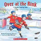 Over at the Rink: A Hockey Counting Book: Written by Stella Partheniou Grasso, 2012 Edition, Publisher: Scholastic Canada [Paperback]
