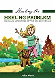 Healing the Heel Problem: Teach Any Difficult Dog To Walk On A Loose Leash