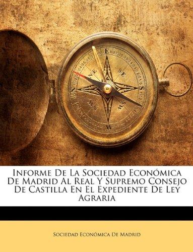 Informe De La Sociedad Económica De Madrid Al Real Y Supremo Consejo De Castilla En El Expediente De Ley Agraria (Spanish Edition) pdf