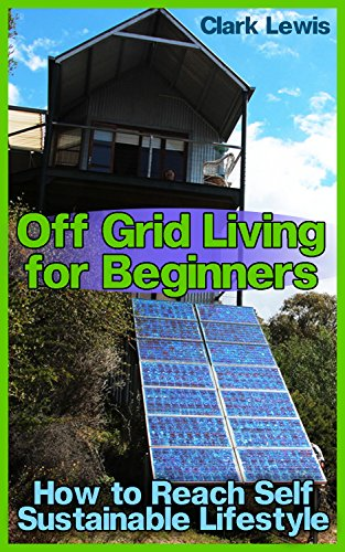 Off Grid Living for Beginners: How to Reach Self Sustainable Lifestyle: (Living Off The Grid, Prepping) by [Lewis, Clark ]