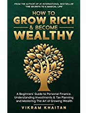 HOW TO GROW RICH & BECOME WEALTHY: A Beginners'Guide to personal Finance, Understanding Investments & Tax Planning and Mastering The Art of Growing Wealth