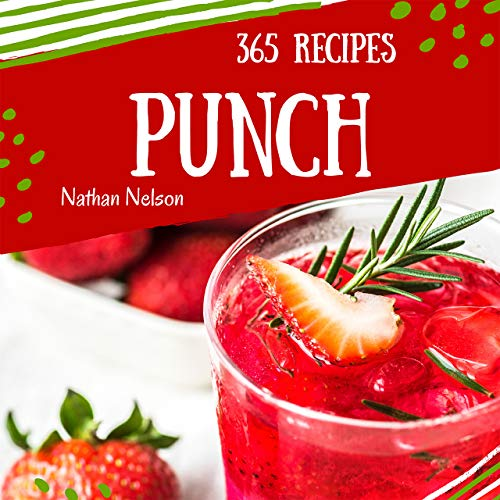 Punch 365: Enjoy 365 Days With Amazing Punch Recipes In Your Own Punch Cookbook! (Rum Punch Book, Rum Cocktail Book, Punch Recipe Book, Fruit Cocktail Book, Easy Cocktail Recipe Book) [Book 1] by Nathan Nelson