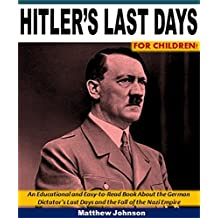 Hitler's Last Days for Children!: An Educational and Easy-to-Read Book About the German Dictator's Last Days and the Fall of the Nazi Empire