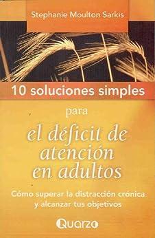 10 Soluciones simples para el deficit de atencion en adultos. Como superar la distraccion cronica y alcanzar tus objetivos de [Moulton, Stephanie]