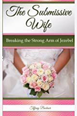 The Submissive Wife: Breaking the Strong Arm of Jezebel Paperback