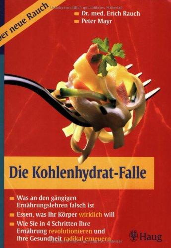 Die Kohlenhydrat-Falle: Was an den gängigen Ernährungslehren falsch ist. Essen, was Ihr Körper wirklich will. Wie Sie in 4 Schritten Ihre Ernährung revolutionieren und Ihre Gesundheit radikal erneuern