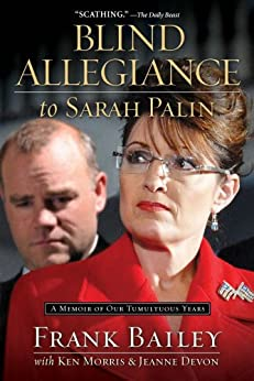 Blind Allegiance To Sarah Palin: A Memoir of Our Tumultuous Years by [Bailey, Frank, Morris, Ken, Devon, Jeanne]