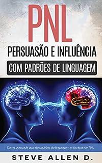 Pnl - Persuasão e influência usando padrões de linguagem e técnicas de PNL: Como persuadir, influenciar e manipular usando padrões de linguagem e técnicas de PNL. Crescimento pessoal