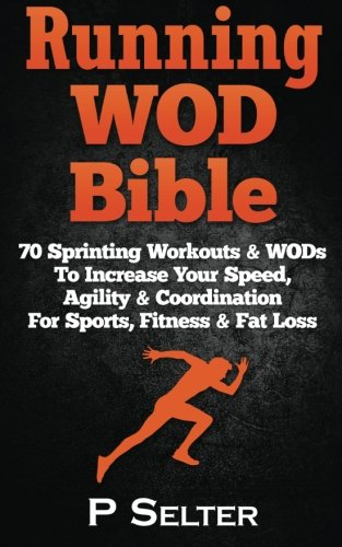 Running WOD Bible: Sprinting Workouts & WODs To Increase Your Speed, Agility & Coordination For Sports, Fitness & Fat Loss