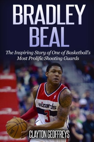 Bradley Beal: The Inspiring Story of One of Basketball's Most Prolific Shooting Guards (Basketball Biography Books)