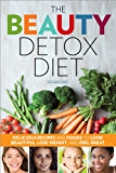 The Beauty Detox Diet: Delicious Recipes and Foods to Look Beautiful, Lose Weight, and Feel Great