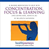A Meditation to Help with Concentration, Focus and Learning, for ADD, ADHD and LD- Guided Imagery and Affirmations to Successfully Sustain Focus on a Task or Intended Goal