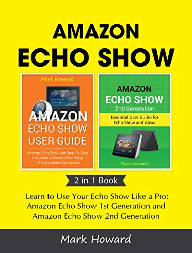 Amazon Echo Show: Learn to Use Your Echo Show Like a Pro: Amazon Echo Show 1st Generation and Amazon Echo Show 2nd Generation (2 in 1 Book) (Best Place To Order Invitations)