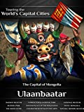 Touring the World's Capital Cities Ulaanbaatar: The Capital of Mongolia