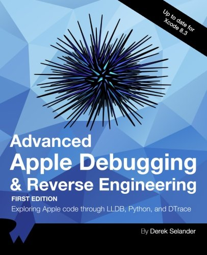 Advanced Apple Debugging & Reverse Engineering: Exploring Apple code through LLDB, Python and DTrace by Razeware LLC