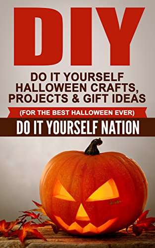 DIY: Do It Yourself Halloween – Crafts, Projects,  Gift Ideas (For The Best Halloween Ever) (Crafts, Hobbies  Home, Education  Reference, Do It You…