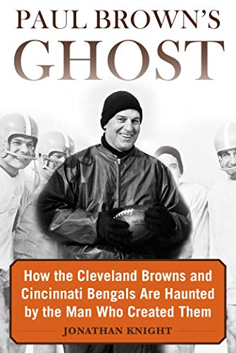 Paul Brown's Ghost: How the Cleveland Browns and Cincinnati Bengals Are Haunted by the Man Who Created Them