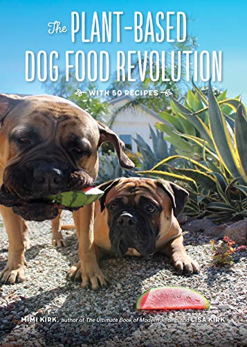 The Plant-Based Dog Food Revolution: With 50 Recipes by Mimi Kirk, Lisa Kirk