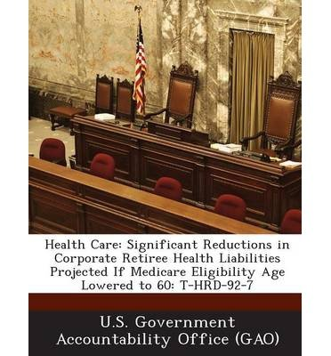 Health Care: Significant Reductions in Corporate Retiree Health Liabilities Projected If Medicare Eligibility Age Lowered to 60: T- (Paperback) - Common pdf epub