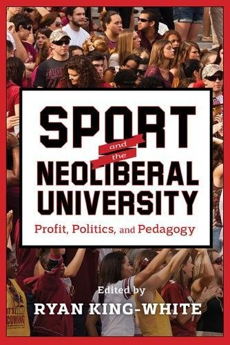 Sport and the Neoliberal University: Profit, Politics, and Pedagogy (The American Campus)
