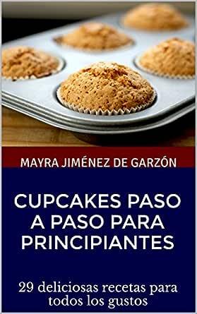 Cupcakes paso a paso para principiantes: 29 deliciosas recetas para todos los gustos (Repostería y algo más de Mayra Jimenez) (Spanish Edition)
