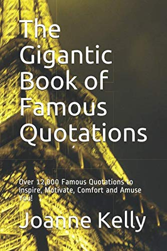 The Gigantic Book of Famous Quotations: Over 12,000 Famous Quotations to Inspire, Motivate, Comfort and Amuse You! (Best Quotation Of The Day)