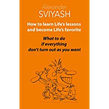 How to Learn Life's Lessons and Become Life's Favorite: What to do if everything don't  turn out as you want. Use the unique technology of self-help. (Reasonable World of Alexander Sviyash Book 1)