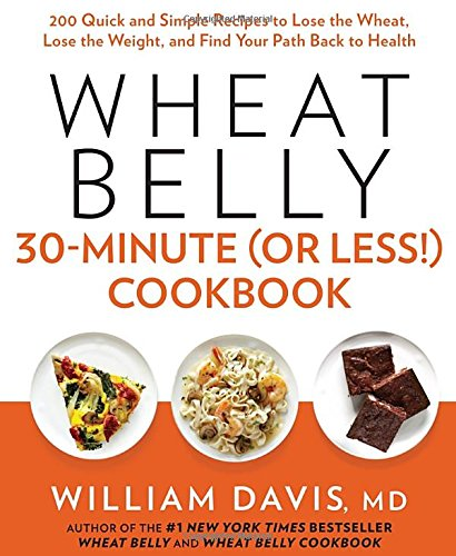 Wheat Belly 30-Minute (Or Less!) Cookbook: 200 Quick and Simple Recipes to Lose the Wheat, Lose the Weight, and Find Your P ath Back to Health by William Davis