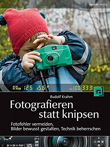 Fotografieren statt knipsen: Fotofehler vermeiden, Bilder bewusst gestalten, Technik beherrschen