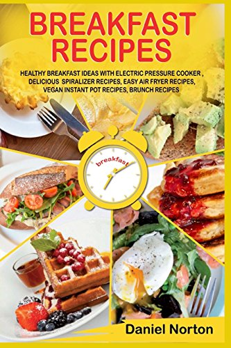 Breakfast Recipes: Healthy Breakfast Ideas with Electric Pressure Cooker , Delicious  Spiralizer Recipes, Easy Air Fryer Recipes, Vegan Instant Pot Recipes, Brunch Recipes by Daniel Norton