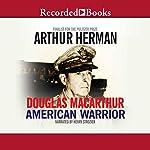 Douglas MacArthur: American Warrior | Arthur Herman