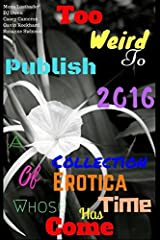 Too Weird to Publish 2016: A Collection of Erotica Whose Time Has Come Paperback