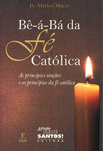Bê-á-bá da Fé Católica. As Principais Orações e os Princípios da Fé Católica
