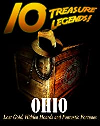 10 Treasure Legends! Ohio: Lost Gold, Hidden Hoards and Fantastic Fortunes