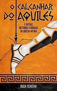 O calcanhar do Aquiles: E outras histórias curiosas da Grécia Antiga