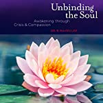 Unbinding the Soul: Awakening Through Crisis and Compassion by Dr B. Raven Lee | Dr. B Raven Lee