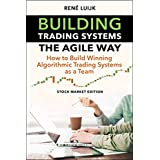 Building Trading Systems The Agile Way: How to Build Winning Algorithmic Trading Systems as a Team